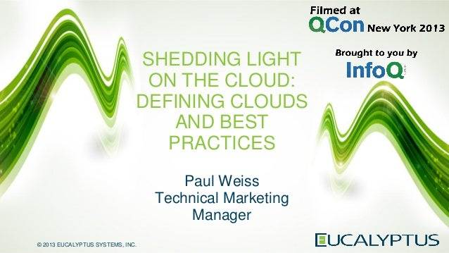 © 2013 EUCALYPTUS SYSTEMS, INC. SHEDDING LIGHT ON THE CLOUD: DEFINING CLOUDS AND BEST PRACTICES Paul Weiss Technical Marke...