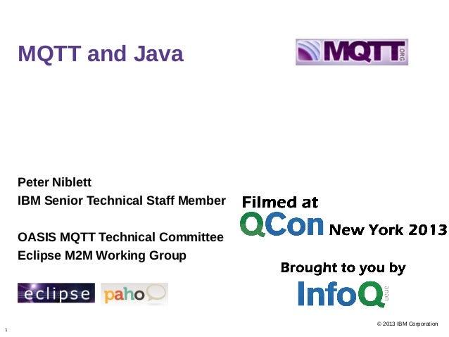 1 © 2013 IBM Corporation MQTT and Java Peter Niblett IBM Senior Technical Staff Member OASIS MQTT Technical Committee Ecli...