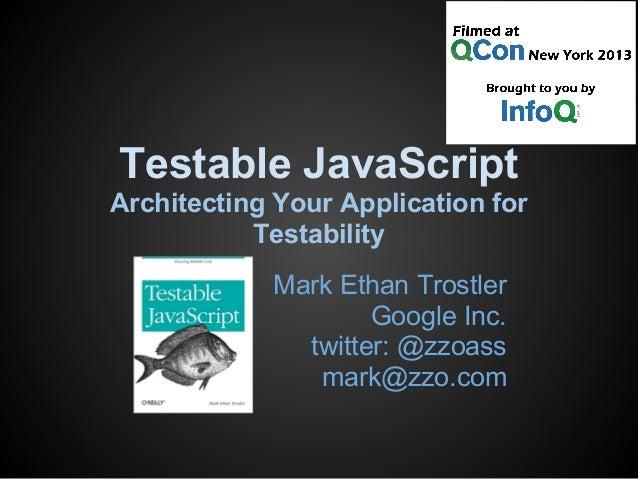 Testable JavaScript Architecting Your Application for Testability Mark Ethan Trostler Google Inc. twitter: @zzoass mark@zz...