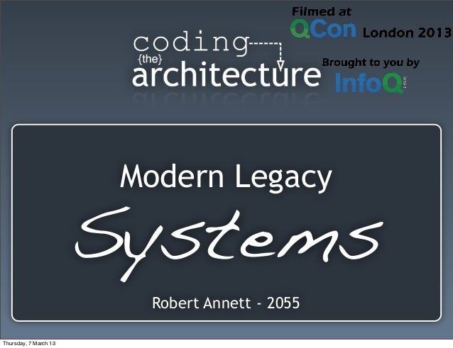 Modern Legacy Systems Robert Annett - 2055 Thursday, 7 March 13