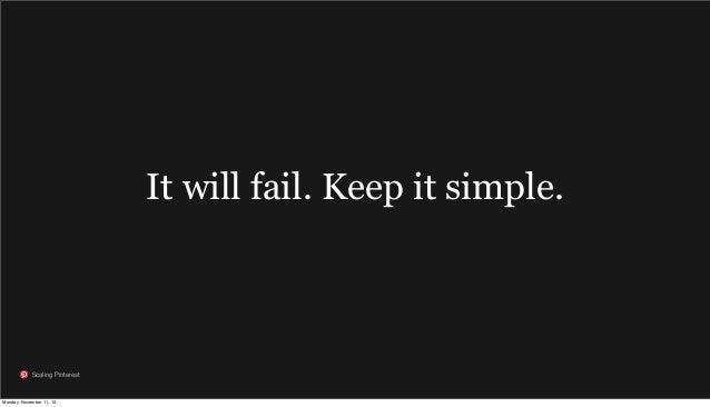 It will fail. Keep it simple.  Scaling Pinterest  Monday, November 11, 13