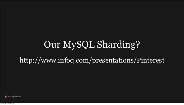Our MySQL Sharding? http://www.infoq.com/presentations/Pinterest  Scaling Pinterest  Monday, November 11, 13