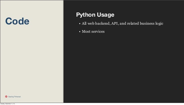 Code  Python Usage • All web backend, API, and related business logic • Most services  Scaling Pinterest  Monday, November...