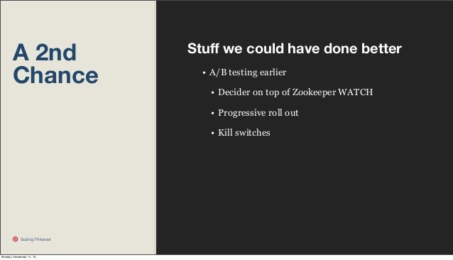 A 2nd Chance  Stuff we could have done better • A/B testing earlier • Decider on top of Zookeeper WATCH • Progressive roll ...