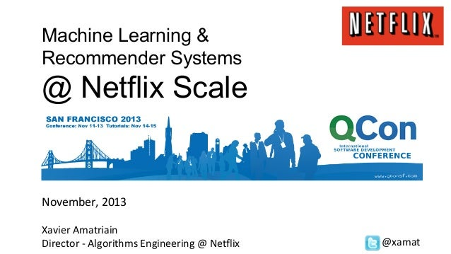 Machine Learning & Recommender Systems  @ Netflix Scale  November, 2013 Xavier Amatriain Director - Algorithms Engineering...
