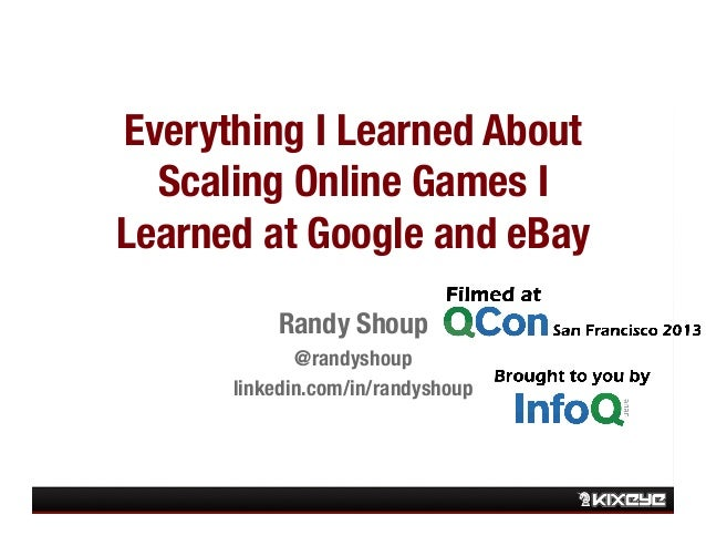 Everything I Learned About Scaling Online Games I Learned at Google and eBay Randy Shoup  @randyshoup linkedin.com/in/rand...