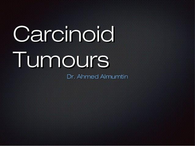Carcinoid Tumours Dr. Ahmed Almumtin
