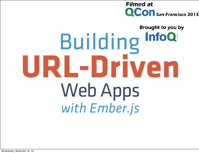 Building  URL-Driven Web Apps with Ember.js  Wednesday, November 13, 13
