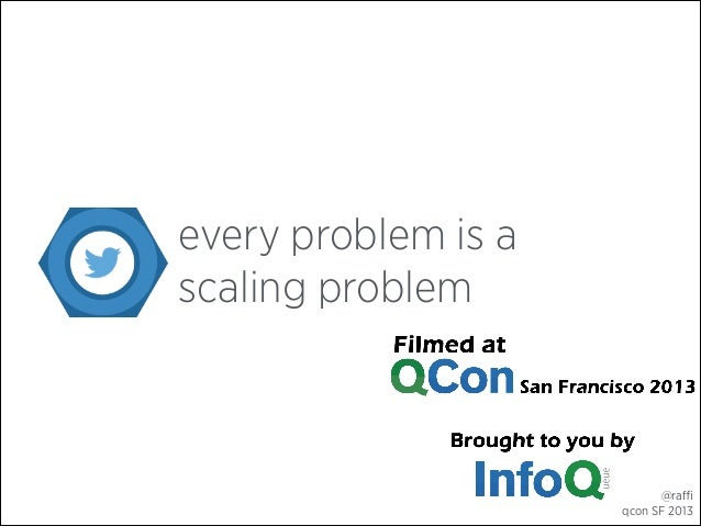 every problem is a scaling problem  @raffi qcon SF 2013