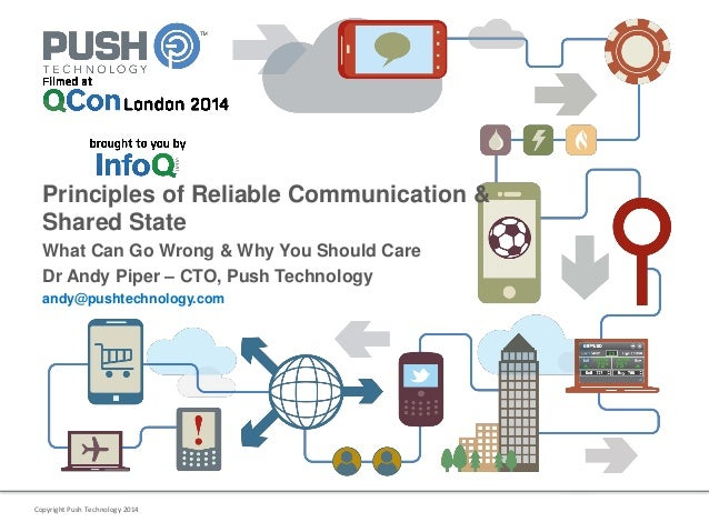 Copyright Push Technology 2014 Principles of Reliable Communication & Shared State What Can Go Wrong & Why You Should Care...