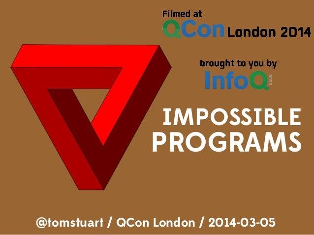 IMPOSSIBLE PROGRAMS @tomstuart / QCon London / 2014-03-05