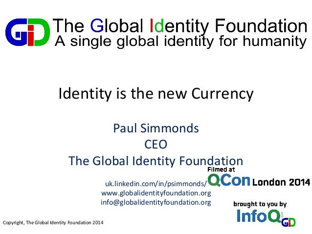 Copyright, The Global Identity Foundation 2014 Identity is the new Currency Paul Simmonds CEO The Global Identity Foundati...