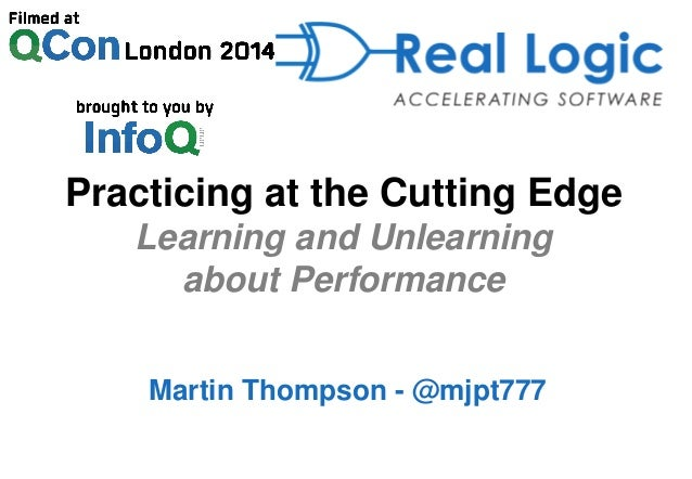 Practicing at the Cutting Edge Learning and Unlearning about Performance Martin Thompson - @mjpt777