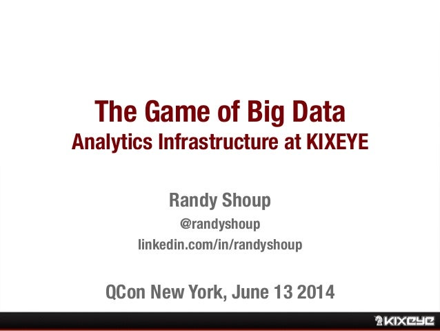 The Game of Big Data! Analytics Infrastructure at KIXEYE Randy Shoup  @randyshoup linkedin.com/in/randyshoup  QCon New Yor...