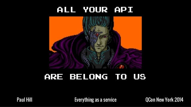 ALL YOUR API ARE BELONG TO US QCon New York 2014Everything as a servicePaul Hill