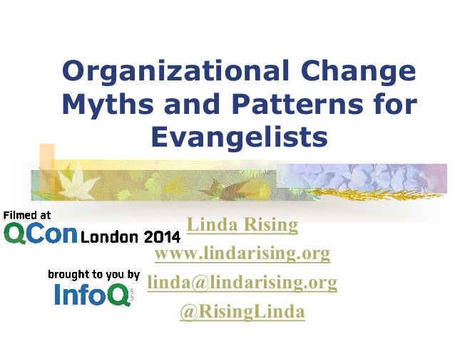 Organizational Change Myths and Patterns for Evangelists Linda Rising www.lindarising.org linda@lindarising.org @RisingLin...
