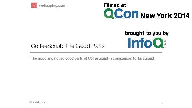 webapplog.com  CoffeeScript: The Good Parts  The good and not so good parts of CoffeeScript in comparison to JavaScript  @...