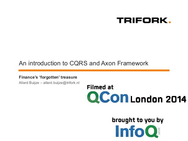 An introduction to CQRS and Axon Framework  Finance's 'forgotten' treasure  Allard Buijze – allard.buijze@trifork.nl