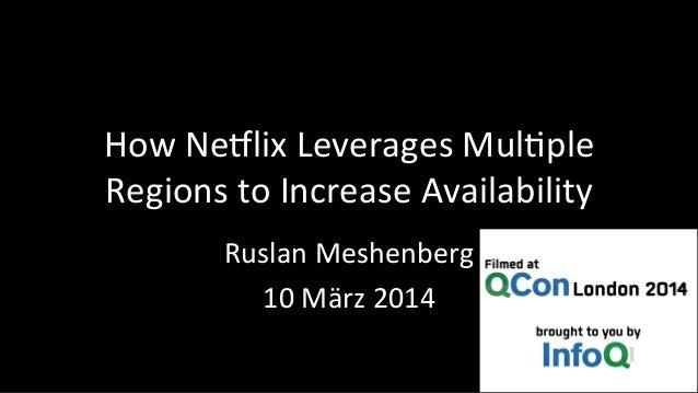 How  Ne'lix  Leverages  Mul3ple  Regions  to  Increase  Availability  Ruslan  Meshenberg  10  März  2014