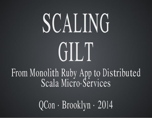 SCALING  GILT  From Monolith Ruby App to Distributed  Scala Micro·Services  QCon · Brooklyn · 2014