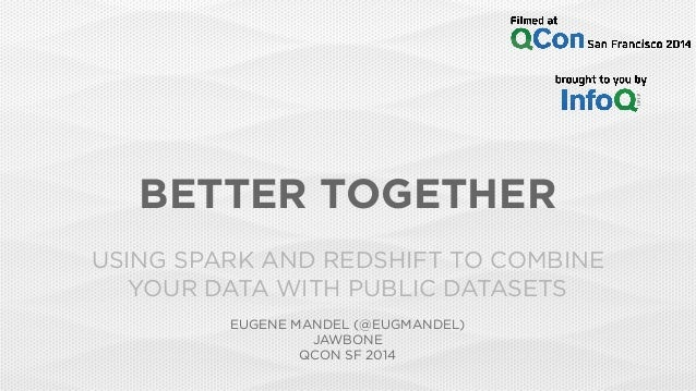 BETTER TOGETHER USING SPARK AND REDSHIFT TO COMBINE YOUR DATA WITH PUBLIC DATASETS EUGENE MANDEL (@EUGMANDEL) JAWBONE QCON...
