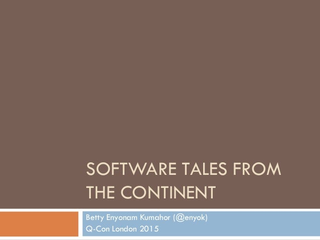SOFTWARE TALES FROM THE CONTINENT Betty Enyonam Kumahor (@enyok) Q-Con London 2015