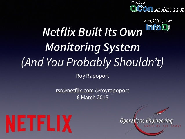 Netflix Built Its Own Monitoring System (And You Probably Shouldn't) Roy Rapoport rsr@netflix.com @royrapoport 6 March 2015