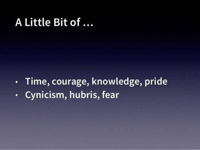 A Little Bit of … • Time, courage, knowledge, pride • Cynicism, hubris, fear