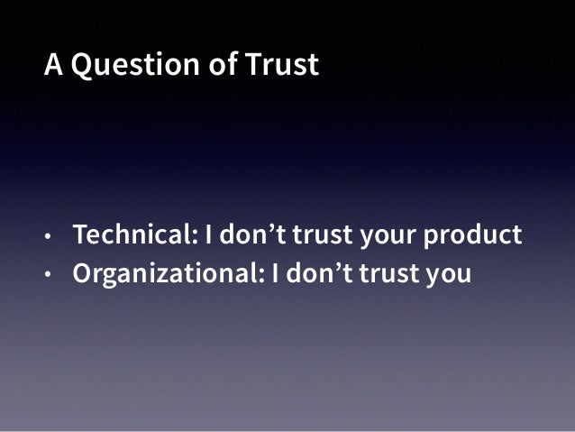 I Don't Trust You To Care About Me as a Customer • You're selling me something • I'm not your only customer • I'm not an i...