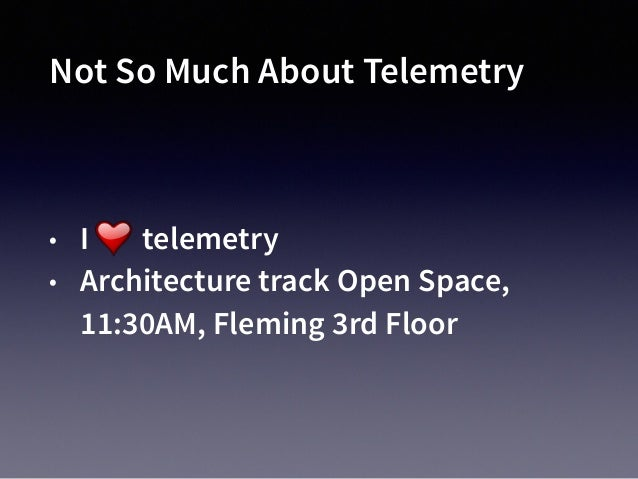 Not So Much About Telemetry • I telemetry • Architecture track Open Space, 11:30AM, Fleming 3rd Floor