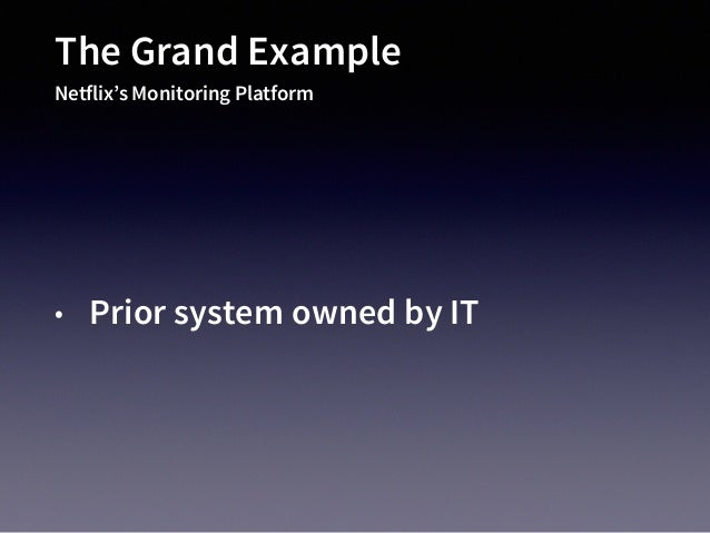 The Grand Example Netflix's Monitoring Platform • Prior system owned by IT • No great OSS products