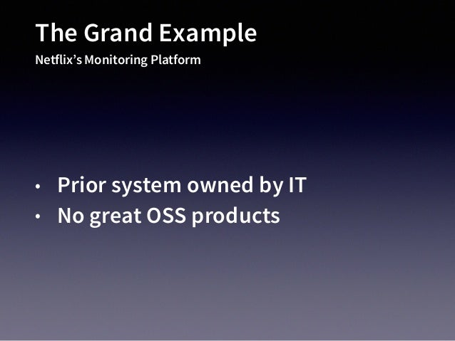 The Grand Example Netflix's Monitoring Platform • Prior system owned by IT • No great OSS products • Ridiculous scale