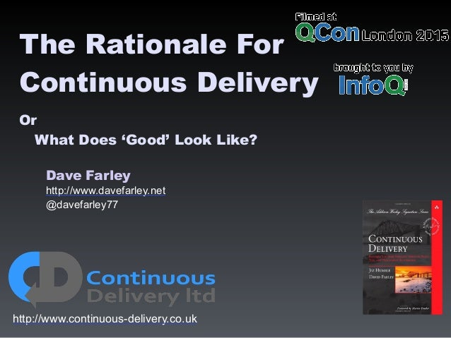 Dave Farley http://www.davefarley.net @davefarley77 http://www.continuous-delivery.co.uk The Rationale For Continuous Deli...