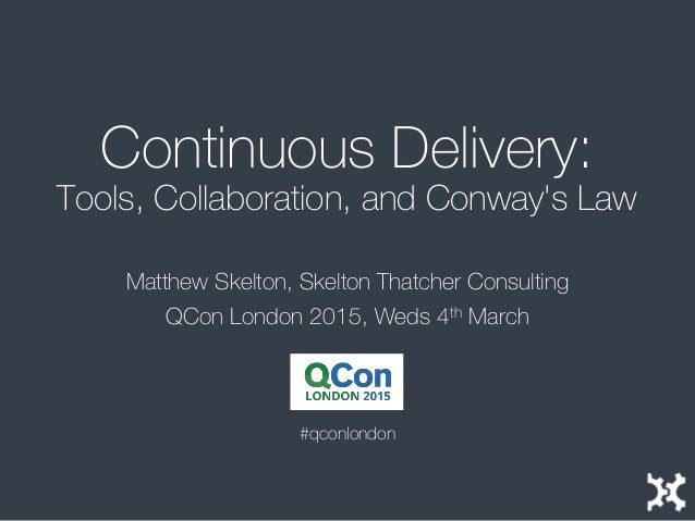Continuous Delivery: Tools, Collaboration, and Conway's Law Matthew Skelton, Skelton Thatcher Consulting QCon London 2015,...