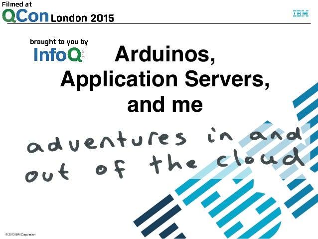 © 2013 IBM Corporation Arduinos,! Application Servers,! and me