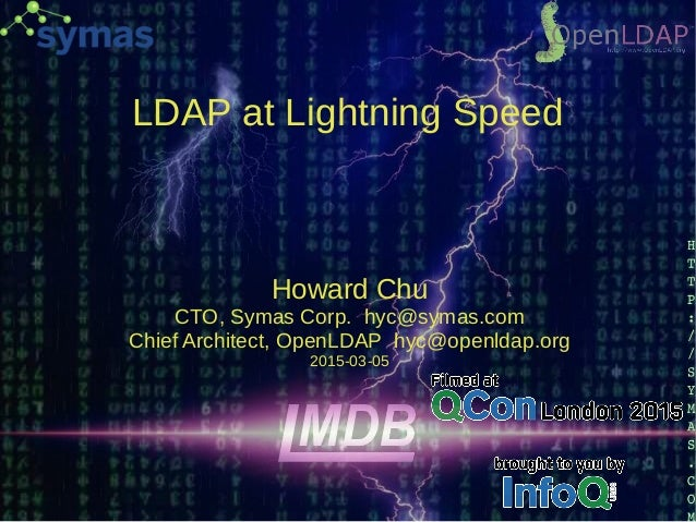 LDAP at Lightning Speed Howard Chu CTO, Symas Corp. hyc@symas.com Chief Architect, OpenLDAP hyc@openldap.org 2015-03-05