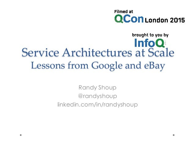 Service  Architectures  at  Scale       Lessons  from  Google  and  eBay	 Randy Shoup @randyshoup linkedin.com/in/randysho...