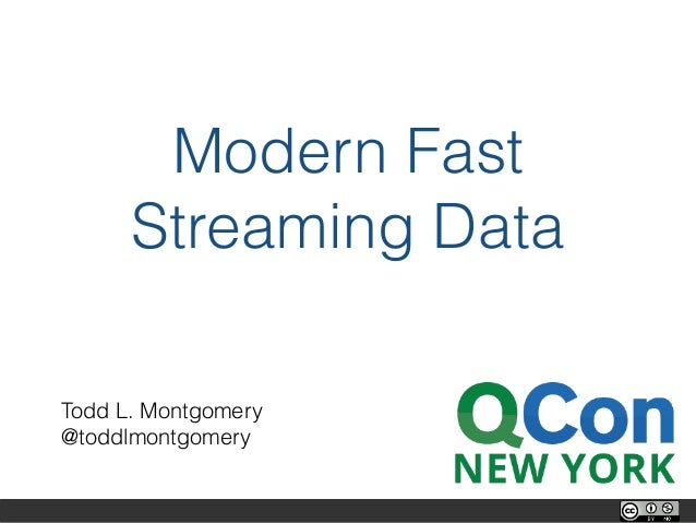 Modern Fast Streaming Data Todd L. Montgomery @toddlmontgomery