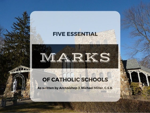 FIVE ESSENTIAL  OF CATHOLIC SCHOOLS  As written by Archbishop J.  Michael Miller,  C. s.B.