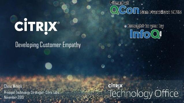 © 2014 Citrix. Confidential.1 Developing Customer Empathy Chris Witeck Principal Technology Strategist- Citrix Labs Novemb...