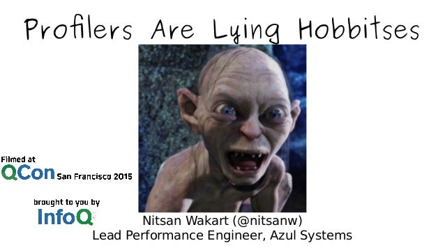 Profilers Are Lying Hobbitses Nitsan Wakart (@nitsanw) Lead Performance Engineer, Azul Systems