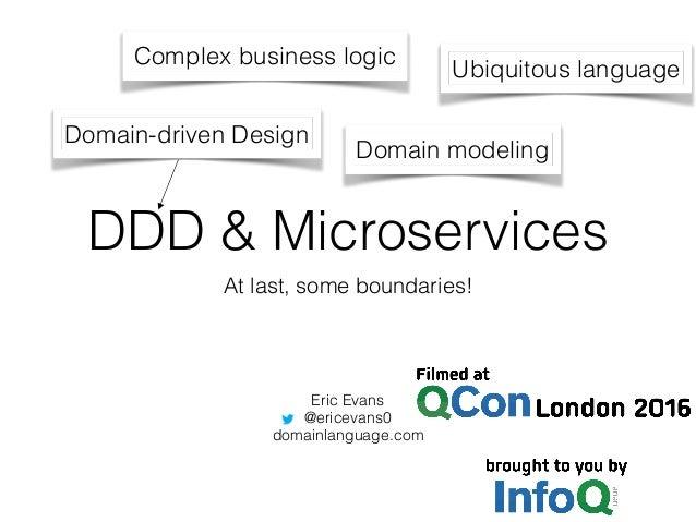 DDD & Microservices At last, some boundaries! Eric Evans @ericevans0 domainlanguage.com Complex business logic Domain-driv...