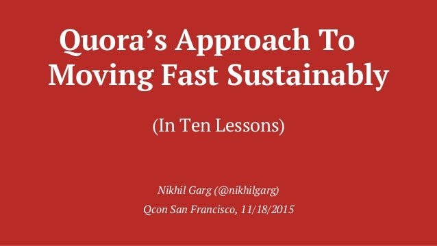 Quora's Approach To Moving Fast Sustainably (In Ten Lessons) Nikhil Garg (@nikhilgarg) Qcon San Francisco, 11/18/2015
