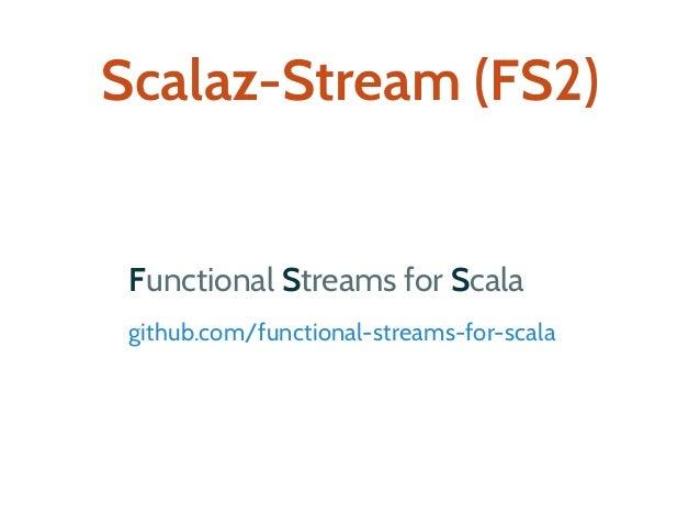 Scalaz-Stream (FS2) Functional Streams for Scala github.com/functional-streams-for-scala