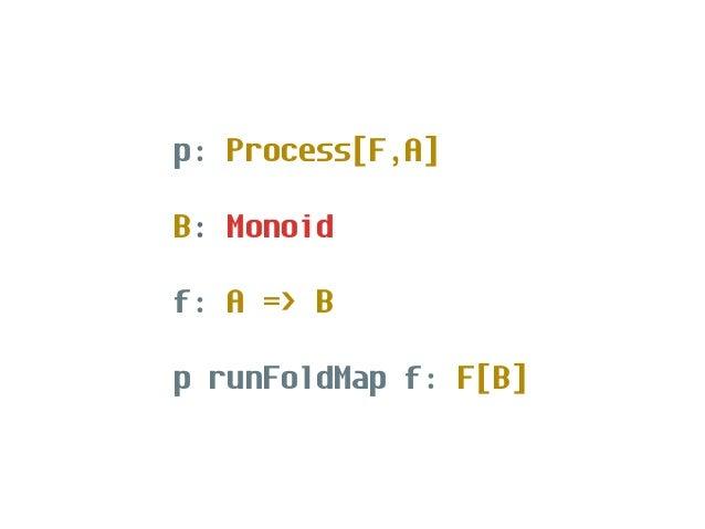 F: Monad p: Process[F,A] p.run: F[Unit]