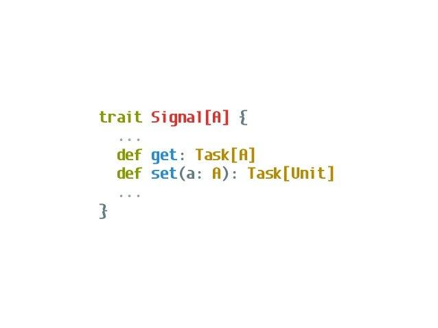 trait Signal[A] { ... def discrete: Process[Task,A] def continuous: Process[Task,A] ... }
