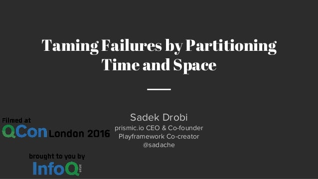 Sadek Drobi prismic.io CEO & Co-founder Playframework Co-creator @sadache Taming Failures by Partitioning Time and Space