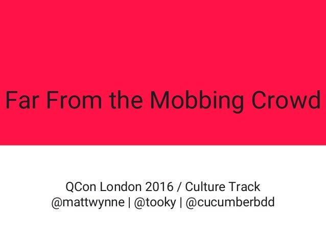 Far From the Mobbing Crowd QCon London 2016 / Culture Track @mattwynne | @tooky | @cucumberbdd