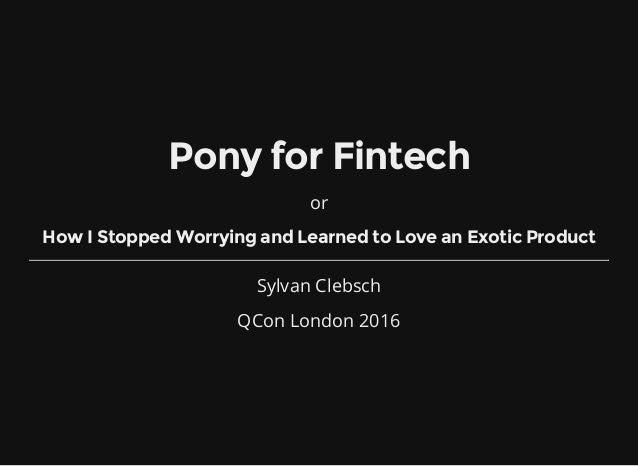 Pony for Fintech or How I Stopped Worrying and Learned to Love an Exotic Product Sylvan Clebsch QCon London 2016