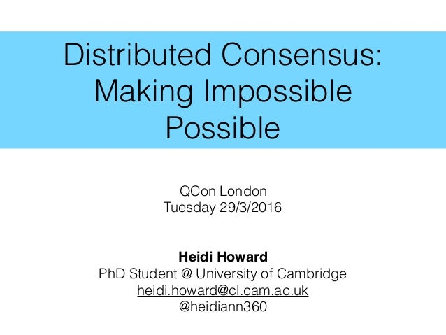 Distributed Consensus: Making Impossible Possible QCon London Tuesday 29/3/2016 Heidi Howard PhD Student @ University of C...